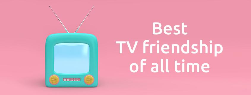 best tv friendship